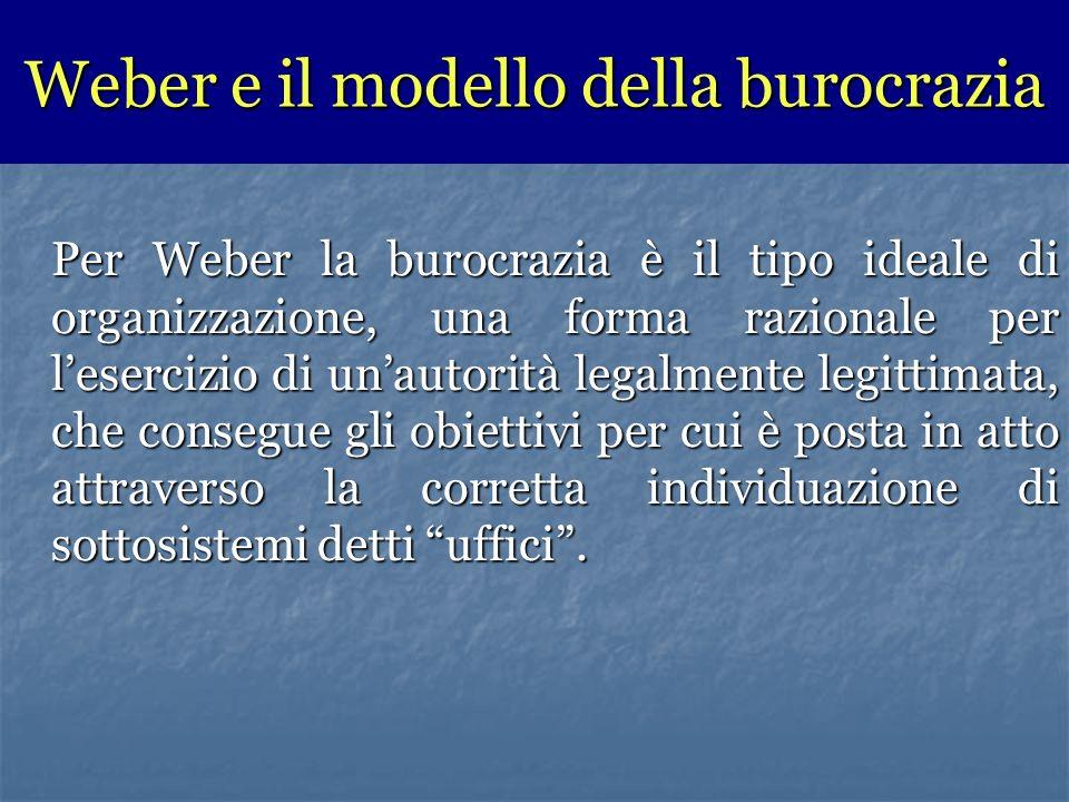 Per Weber la burocrazia è il tipo ideale di organizzazione, una forma razionale per lesercizio di unautorità legalmente legittimata, che consegue gli obiettivi per cui è posta in atto attraverso la corretta individuazione di sottosistemi detti uffici.