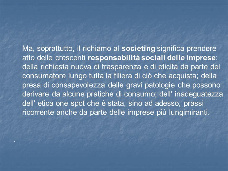 Ma, soprattutto, il richiamo al societing significa prendere atto delle crescenti responsabilità sociali delle imprese; della richiesta nuova di trasp