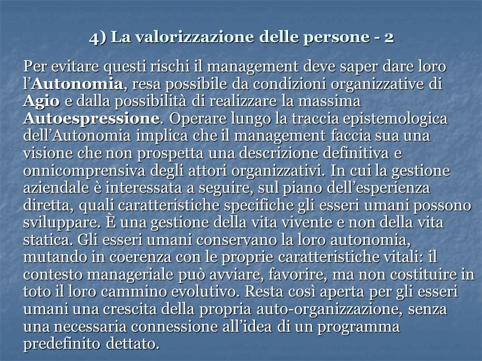 4) La valorizzazione delle persone - 2 Per evitare questi rischi il management deve saper dare loro lAutonomia, resa possibile da condizioni organizzative di Agio e dalla possibilità di realizzare la massima Autoespressione.