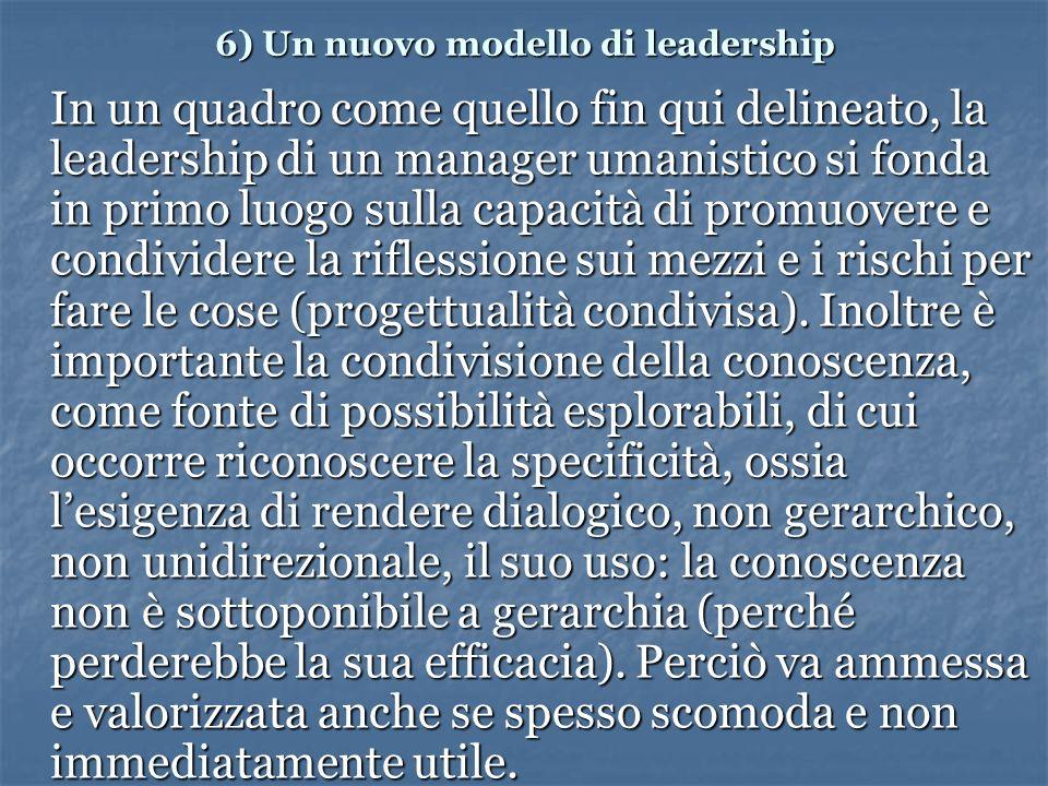 6) Un nuovo modello di leadership In un quadro come quello fin qui delineato, la leadership di un manager umanistico si fonda in primo luogo sulla capacità di promuovere e condividere la riflessione sui mezzi e i rischi per fare le cose (progettualità condivisa).