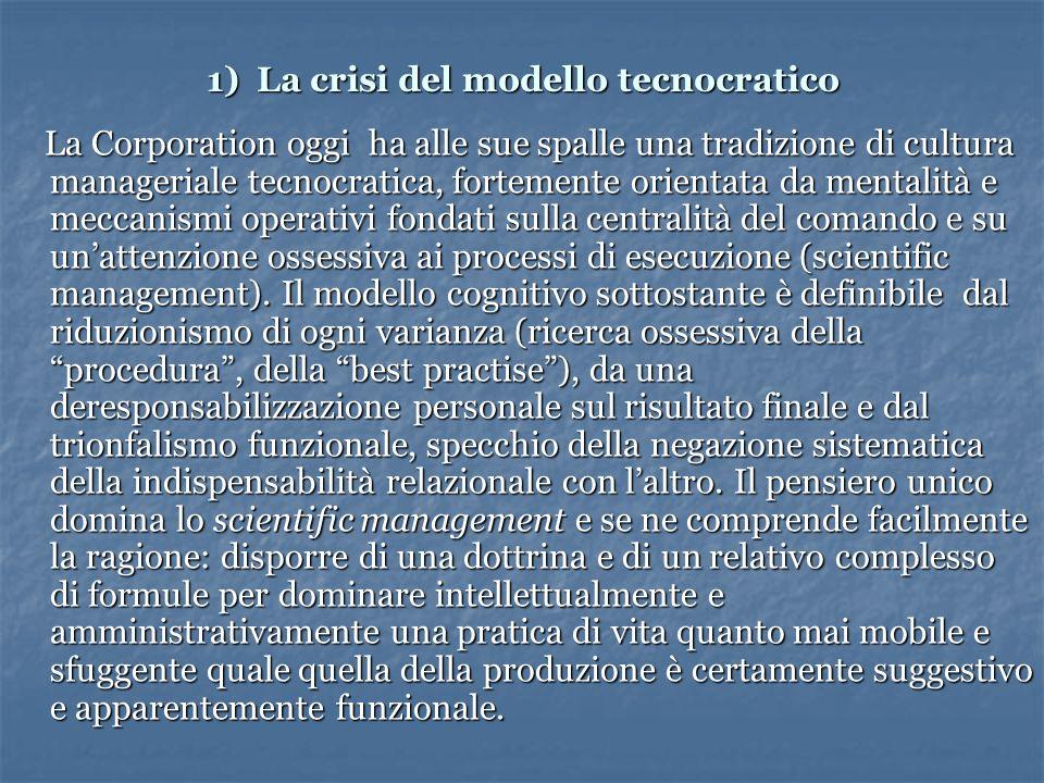 1) La crisi del modello tecnocratico La Corporation oggi ha alle sue spalle una tradizione di cultura manageriale tecnocratica, fortemente orientata da mentalità e meccanismi operativi fondati sulla centralità del comando e su unattenzione ossessiva ai processi di esecuzione (scientific management).