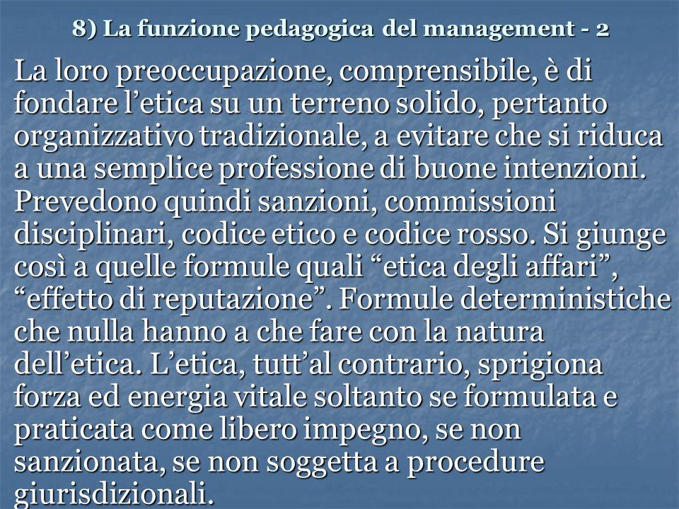 8) La funzione pedagogica del management - 2 La loro preoccupazione, comprensibile, è di fondare letica su un terreno solido, pertanto organizzativo tradizionale, a evitare che si riduca a una semplice professione di buone intenzioni.