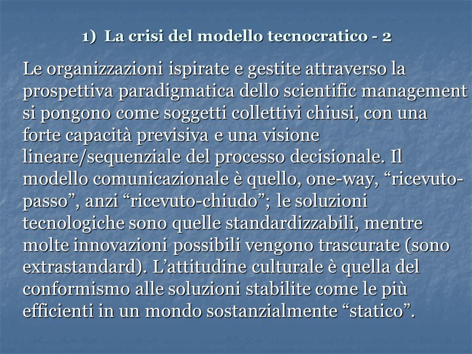 1) La crisi del modello tecnocratico - 2 Le organizzazioni ispirate e gestite attraverso la prospettiva paradigmatica dello scientific management si pongono come soggetti collettivi chiusi, con una forte capacità previsiva e una visione lineare/sequenziale del processo decisionale.