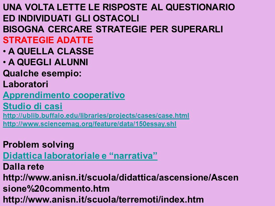 UNA VOLTA LETTE LE RISPOSTE AL QUESTIONARIO ED INDIVIDUATI GLI OSTACOLI BISOGNA CERCARE STRATEGIE PER SUPERARLI STRATEGIE ADATTE A QUELLA CLASSE A QUEGLI ALUNNI Qualche esempio: Laboratori Apprendimento cooperativo Studio di casi http://ublib.buffalo.edu/libraries/projects/cases/case.html http://www.sciencemag.org/feature/data/150essay.shl Problem solving Didattica laboratoriale e narrativa Dalla rete http://www.anisn.it/scuola/didattica/ascensione/Ascen sione%20commento.htm http://www.anisn.it/scuola/terremoti/index.htm