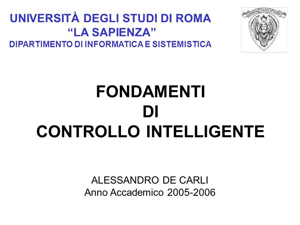 UNIVERSITÀ DEGLI STUDI DI ROMA LA SAPIENZA DIPARTIMENTO DI INFORMATICA E SISTEMISTICA FONDAMENTI DI CONTROLLO INTELLIGENTE ALESSANDRO DE CARLI Anno Accademico 2005-2006