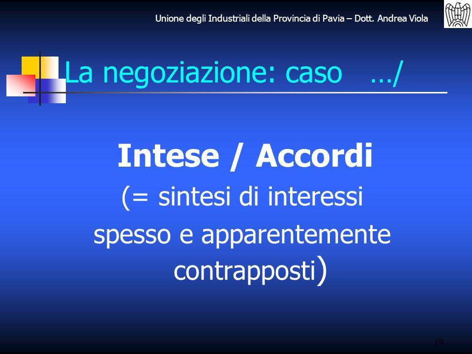 Unione degli Industriali della Provincia di Pavia – Dott. Andrea Viola La negoziazione: caso …/ Intese / Accordi (= sintesi di interessi spesso e appa