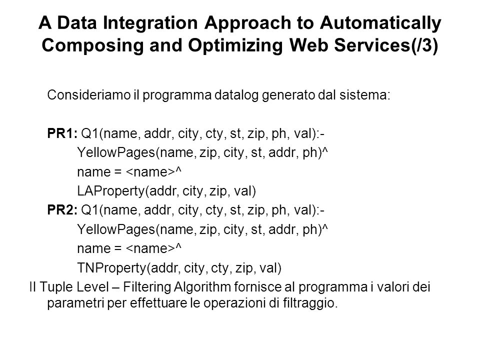 A Data Integration Approach to Automatically Composing and Optimizing Web Services(/3) Consideriamo il programma datalog generato dal sistema: PR1: Q1(name, addr, city, cty, st, zip, ph, val):- YellowPages(name, zip, city, st, addr, ph)^ name = ^ LAProperty(addr, city, zip, val) PR2: Q1(name, addr, city, cty, st, zip, ph, val):- YellowPages(name, zip, city, st, addr, ph)^ name = ^ TNProperty(addr, city, cty, zip, val) Il Tuple Level – Filtering Algorithm fornisce al programma i valori dei parametri per effettuare le operazioni di filtraggio.