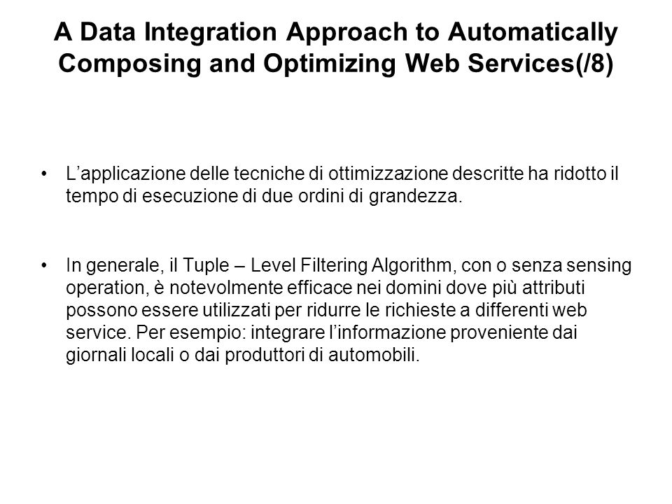 A Data Integration Approach to Automatically Composing and Optimizing Web Services(/8) Lapplicazione delle tecniche di ottimizzazione descritte ha ridotto il tempo di esecuzione di due ordini di grandezza.