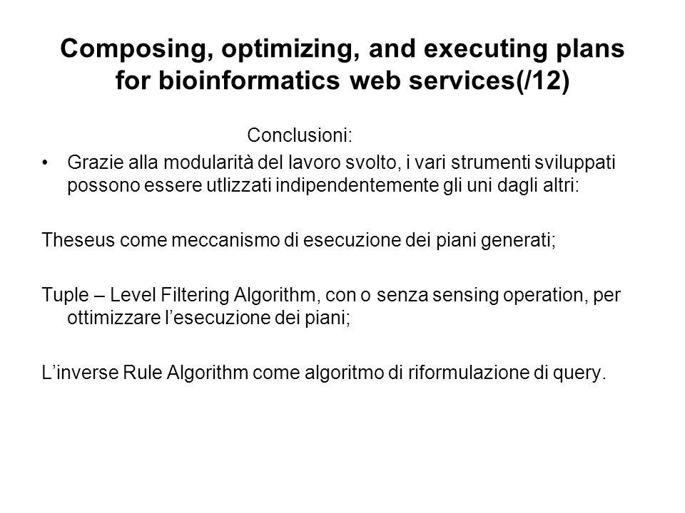 Composing, optimizing, and executing plans for bioinformatics web services(/12) Conclusioni: Grazie alla modularità del lavoro svolto, i vari strumenti sviluppati possono essere utlizzati indipendentemente gli uni dagli altri: Theseus come meccanismo di esecuzione dei piani generati; Tuple – Level Filtering Algorithm, con o senza sensing operation, per ottimizzare lesecuzione dei piani; Linverse Rule Algorithm come algoritmo di riformulazione di query.