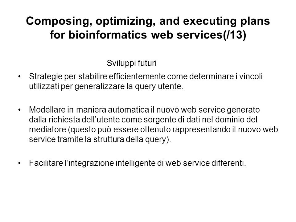 Composing, optimizing, and executing plans for bioinformatics web services(/13) Sviluppi futuri Strategie per stabilire efficientemente come determinare i vincoli utilizzati per generalizzare la query utente.