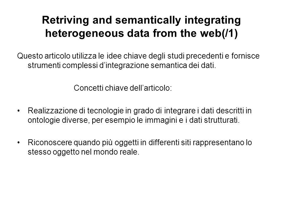 Retriving and semantically integrating heterogeneous data from the web(/1) Questo articolo utilizza le idee chiave degli studi precedenti e fornisce strumenti complessi dintegrazione semantica dei dati.