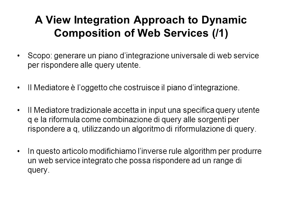 A View Integration Approach to Dynamic Composition of Web Services (/1) Scopo: generare un piano dintegrazione universale di web service per rispondere alle query utente.