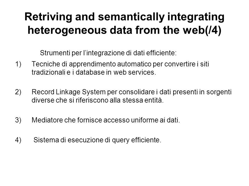Retriving and semantically integrating heterogeneous data from the web(/4) Strumenti per lintegrazione di dati efficiente: 1)Tecniche di apprendimento automatico per convertire i siti tradizionali e i database in web services.