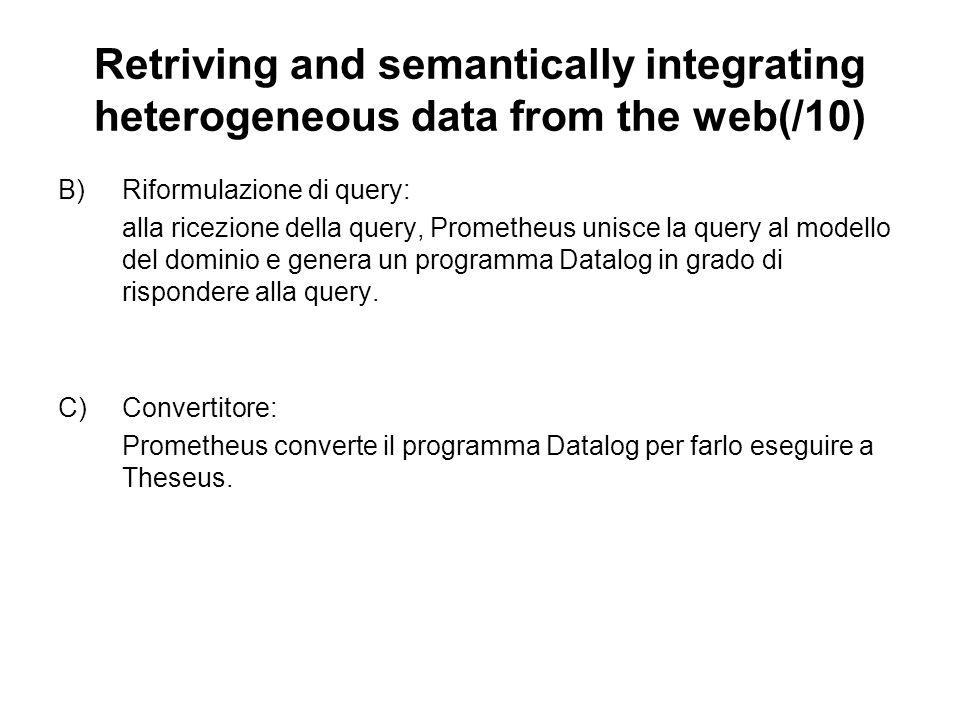Retriving and semantically integrating heterogeneous data from the web(/10) B)Riformulazione di query: alla ricezione della query, Prometheus unisce la query al modello del dominio e genera un programma Datalog in grado di rispondere alla query.