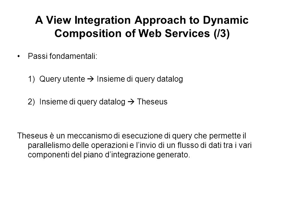 A View Integration Approach to Dynamic Composition of Web Services (/4) Predicati del Mediatore: Location(locid, address, city, county, state) Value(locid, value) Business(name, locid, phone) Definizione delle sorgenti (approccio LAV): R1: LAProperty(address, city, value):- Location(locid, address, city, county, state) ^ Value(locid, value) ^ county = LA^ state = CA R2: NYProperty(address, city, county, value):- Location(locid, address, city, county, state) ^ Value(locid, value) ^ state = NY