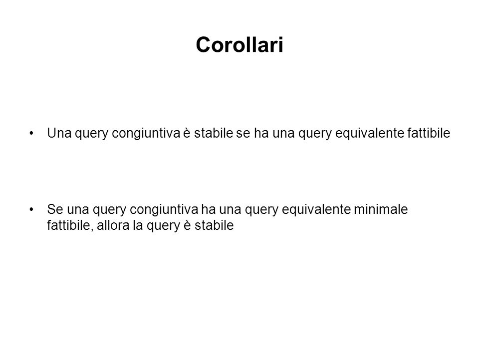 Corollari Una query congiuntiva è stabile se ha una query equivalente fattibile Se una query congiuntiva ha una query equivalente minimale fattibile, allora la query è stabile