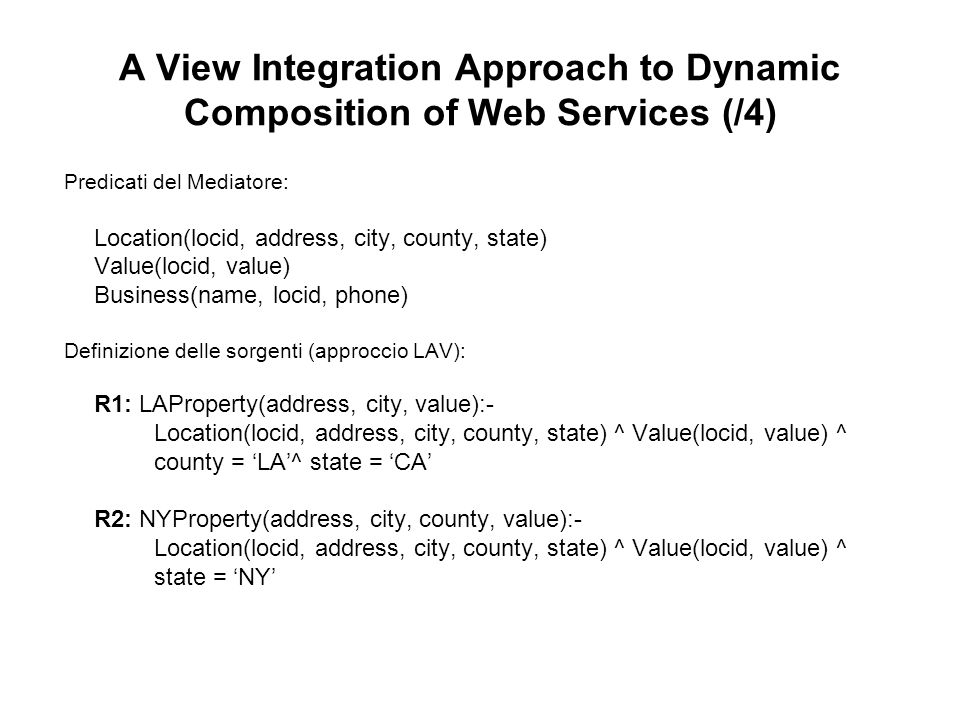 A View Integration Approach to Dynamic Composition of Web Services (/5) R3: YellowPages(name, address, city, state, phone) :- Business(name, locid, phone)^ Location(locid, address, city, county, state) R4: CitytoCounty(city, state, county):- Locations(locid, address, city, county, state)