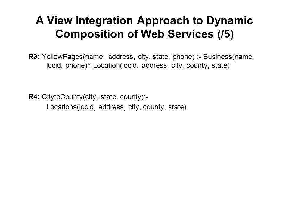 A View Integration Approach to Dynamic Composition of Web Services (/5) R3: YellowPages(name, address, city, state, phone) :- Business(name, locid, ph