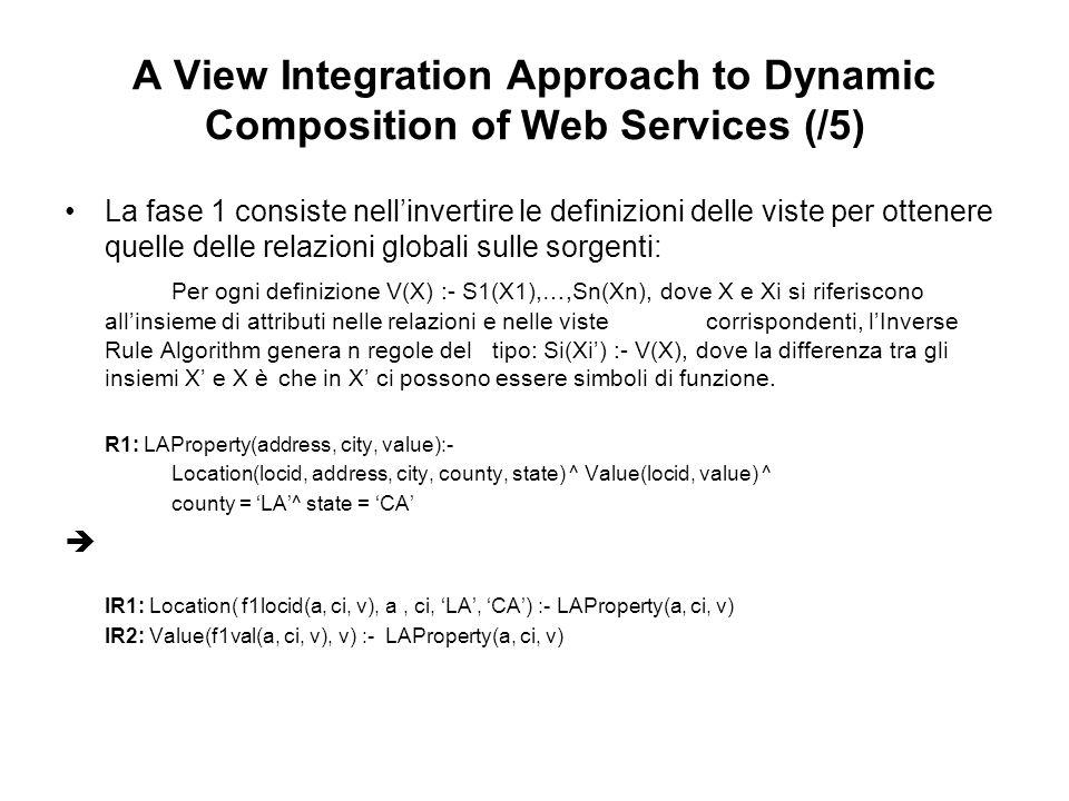 A View Integration Approach to Dynamic Composition of Web Services (/5) La fase 1 consiste nellinvertire le definizioni delle viste per ottenere quelle delle relazioni globali sulle sorgenti: Per ogni definizione V(X) :- S1(X1),…,Sn(Xn), dove X e Xi si riferiscono allinsieme di attributi nelle relazioni e nelle vistecorrispondenti, lInverse Rule Algorithm genera n regole del tipo: Si(Xi) :- V(X), dove la differenza tra gli insiemi X e X è che in X ci possono essere simboli di funzione.