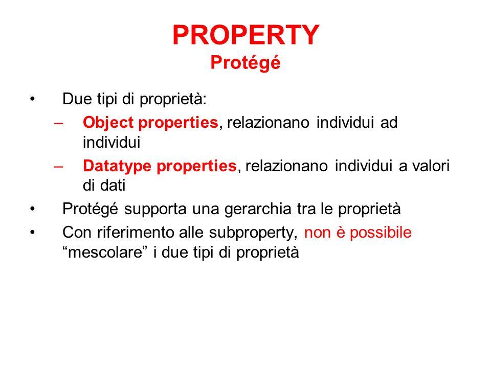 PROPERTY Protégé Due tipi di proprietà: –Object properties, relazionano individui ad individui –Datatype properties, relazionano individui a valori di dati Protégé supporta una gerarchia tra le proprietà Con riferimento alle subproperty, non è possibile mescolare i due tipi di proprietà
