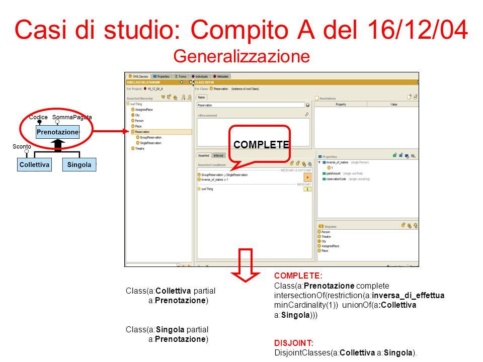Casi di studio: Compito A del 16/12/04 Generalizzazione Class(a:Collettiva partial a:Prenotazione) Class(a:Singola partial a:Prenotazione) COMPLETE COMPLETE: Class(a:Prenotazione complete intersectionOf(restriction(a:inversa_di_effettua minCardinality(1)) unionOf(a:Collettiva a:Singola))) DISJOINT: DisjointClasses(a:Collettiva a:Singola).