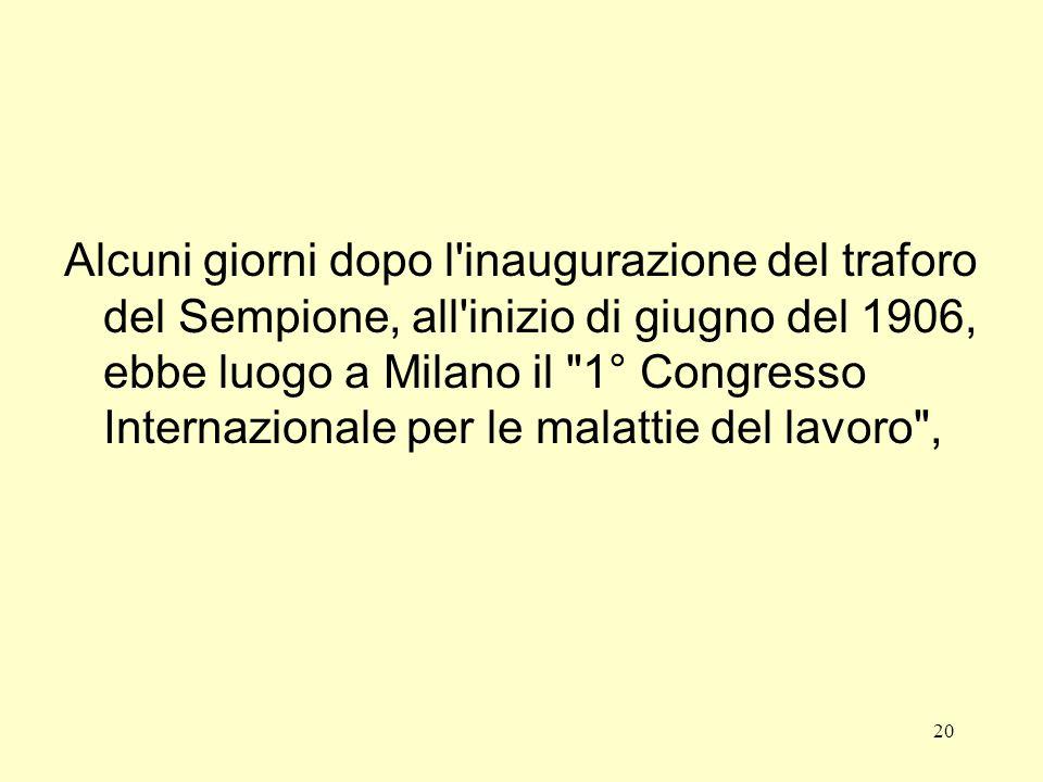 20 Alcuni giorni dopo l inaugurazione del traforo del Sempione, all inizio di giugno del 1906, ebbe luogo a Milano il 1° Congresso Internazionale per le malattie del lavoro ,