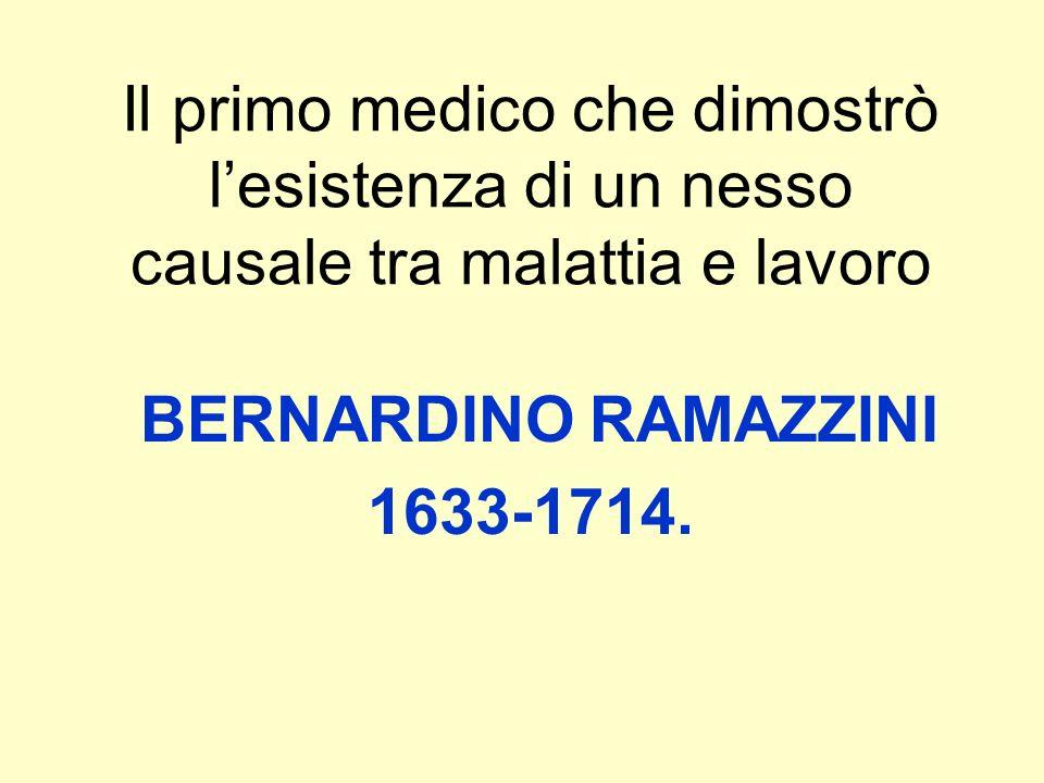 Il primo medico che dimostrò lesistenza di un nesso causale tra malattia e lavoro BERNARDINO RAMAZZINI 1633-1714.