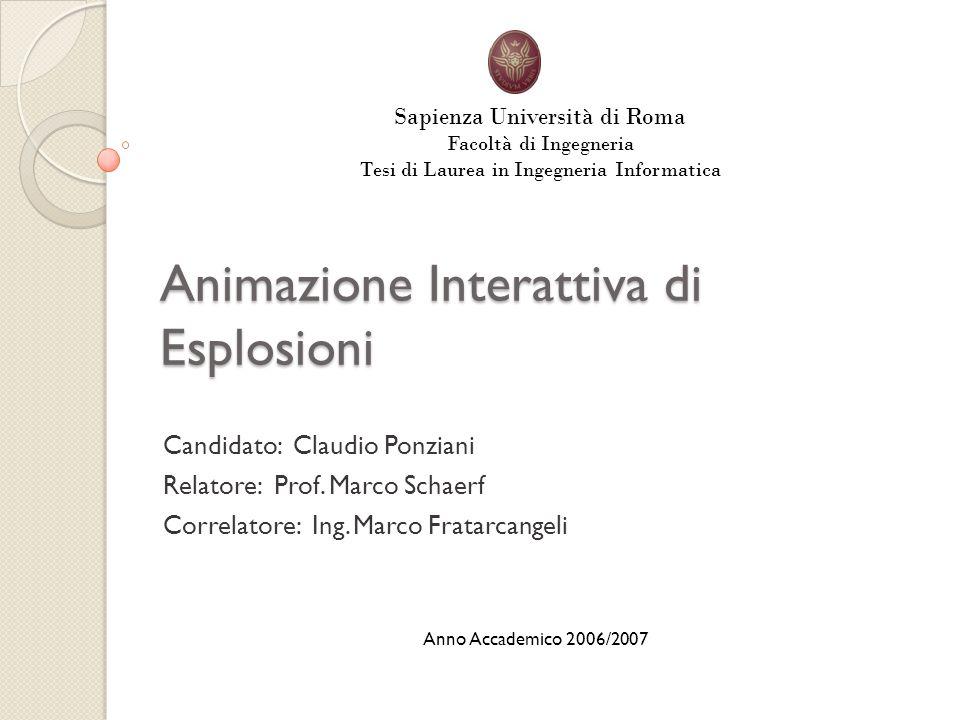 Animazione Interattiva di Esplosioni Candidato: Claudio Ponziani Relatore: Prof. Marco Schaerf Correlatore: Ing. Marco Fratarcangeli Sapienza Universi