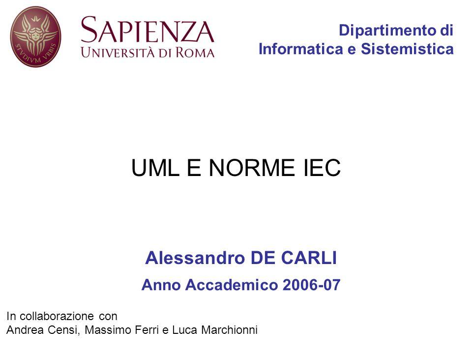 In collaborazione con Andrea Censi, Massimo Ferri e Luca Marchionni Dipartimento di Informatica e Sistemistica Alessandro DE CARLI Anno Accademico 2006-07 UML E NORME IEC