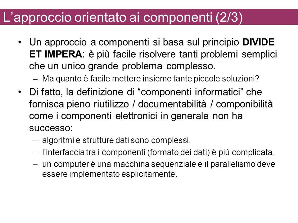 Lapproccio orientato ai componenti (2/3) Un approccio a componenti si basa sul principio DIVIDE ET IMPERA: è più facile risolvere tanti problemi semplici che un unico grande problema complesso.