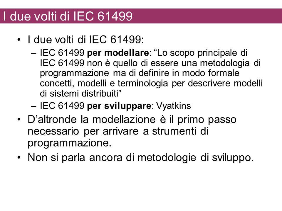 I due volti di IEC 61499 I due volti di IEC 61499: –IEC 61499 per modellare: Lo scopo principale di IEC 61499 non è quello di essere una metodologia di programmazione ma di definire in modo formale concetti, modelli e terminologia per descrivere modelli di sistemi distribuiti –IEC 61499 per sviluppare: Vyatkins Daltronde la modellazione è il primo passo necessario per arrivare a strumenti di programmazione.