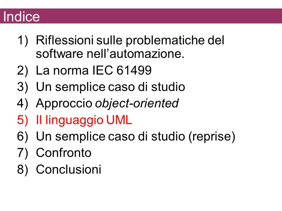 Indice 1)Riflessioni sulle problematiche del software nellautomazione. 2)La norma IEC 61499 3)Un semplice caso di studio 4)Approccio object-oriented 5
