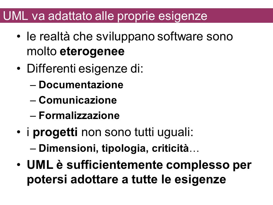UML va adattato alle proprie esigenze le realtà che sviluppano software sono molto eterogenee Differenti esigenze di: –Documentazione –Comunicazione –Formalizzazione i progetti non sono tutti uguali: –Dimensioni, tipologia, criticità… UML è sufficientemente complesso per potersi adottare a tutte le esigenze