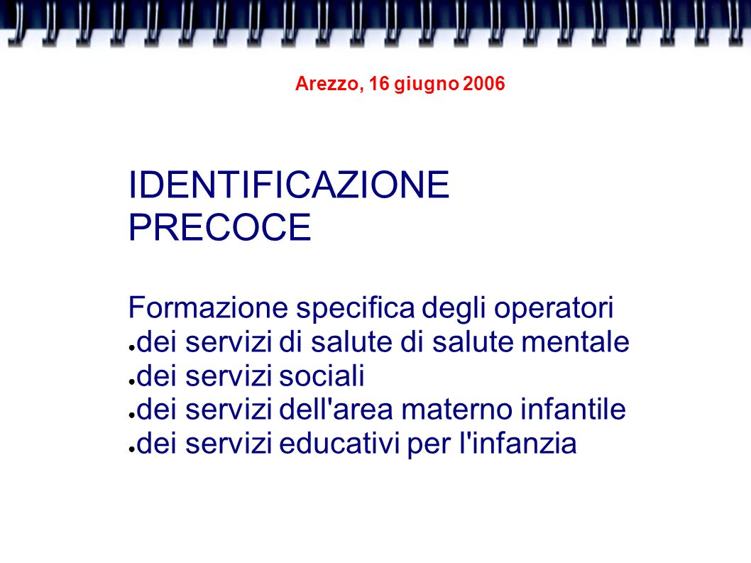 Arezzo, 16 giugno 2006 IDENTIFICAZIONE PRECOCE Formazione specifica degli operatori dei servizi di salute di salute mentale dei servizi sociali dei se