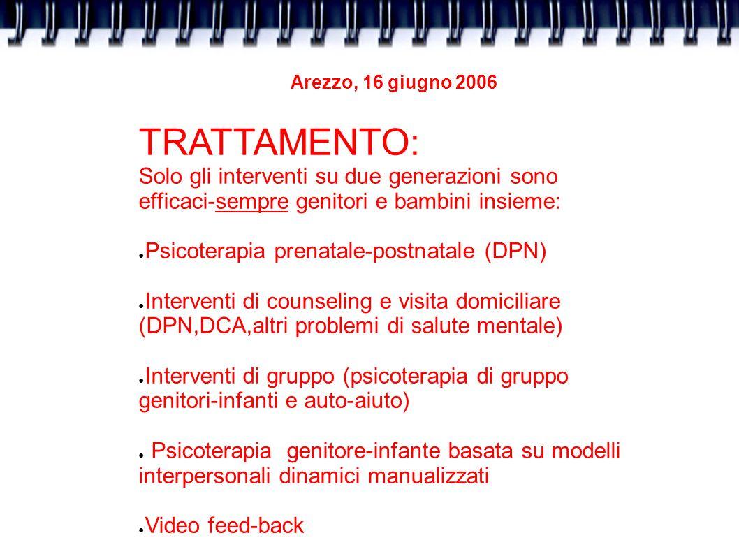 Arezzo, 16 giugno 2006 TRATTAMENTO: Solo gli interventi su due generazioni sono efficaci-sempre genitori e bambini insieme: Psicoterapia prenatale-pos