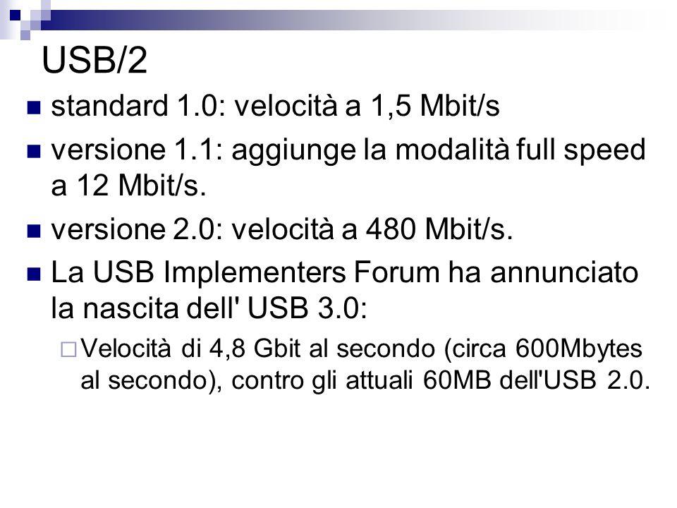 USB/2 standard 1.0: velocità a 1,5 Mbit/s versione 1.1: aggiunge la modalità full speed a 12 Mbit/s. versione 2.0: velocità a 480 Mbit/s. La USB Imple