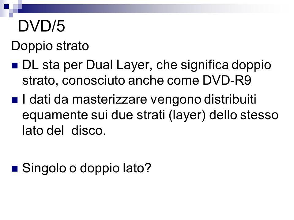DVD/5 Doppio strato DL sta per Dual Layer, che significa doppio strato, conosciuto anche come DVD-R9 I dati da masterizzare vengono distribuiti equame