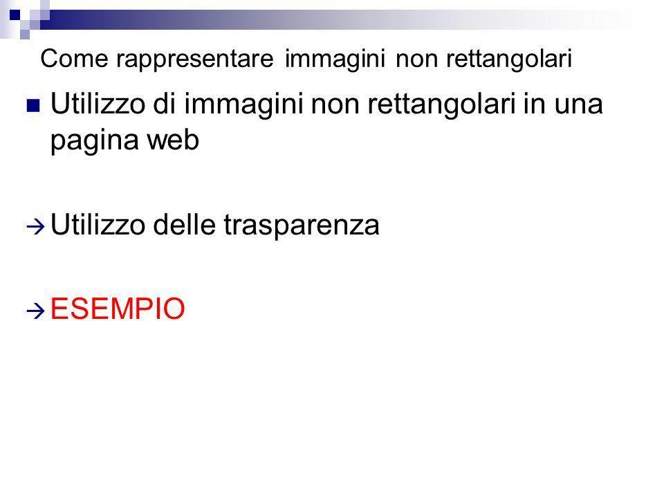 Come rappresentare immagini non rettangolari Utilizzo di immagini non rettangolari in una pagina web Utilizzo delle trasparenza ESEMPIO