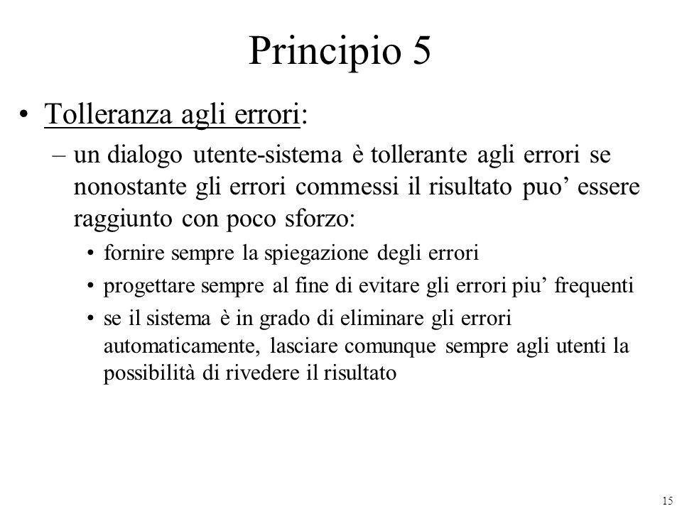 15 Principio 5 Tolleranza agli errori: –un dialogo utente-sistema è tollerante agli errori se nonostante gli errori commessi il risultato puo essere r