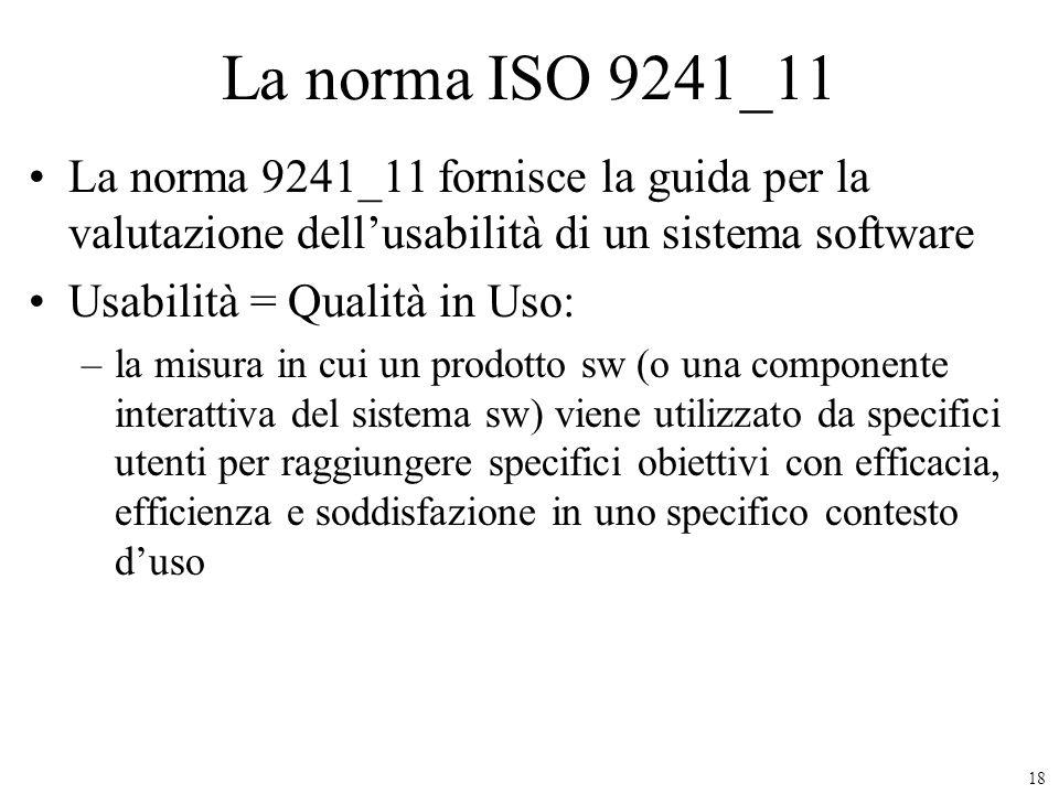18 La norma ISO 9241_11 La norma 9241_11 fornisce la guida per la valutazione dellusabilità di un sistema software Usabilità = Qualità in Uso: –la mis