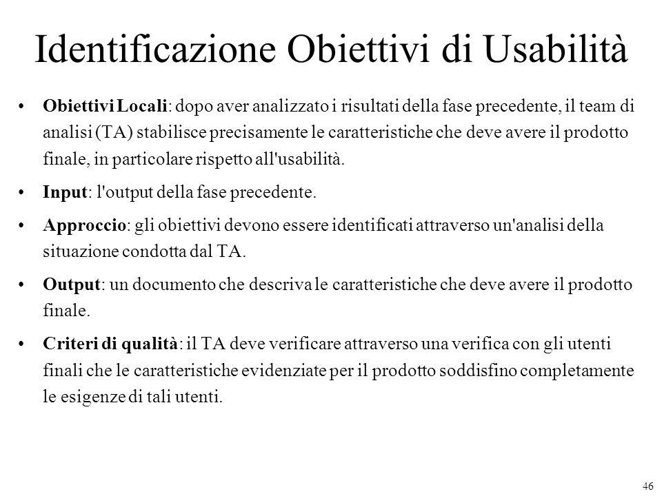 46 Identificazione Obiettivi di Usabilità Obiettivi Locali: dopo aver analizzato i risultati della fase precedente, il team di analisi (TA) stabilisce
