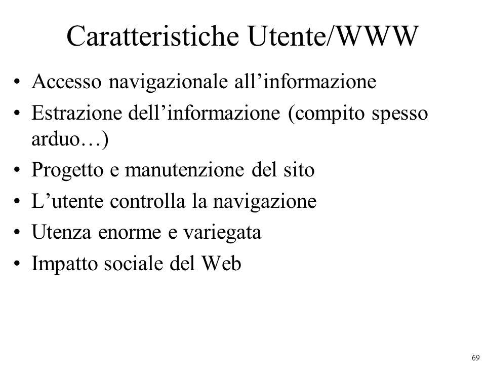 69 Caratteristiche Utente/WWW Accesso navigazionale allinformazione Estrazione dellinformazione (compito spesso arduo…) Progetto e manutenzione del si