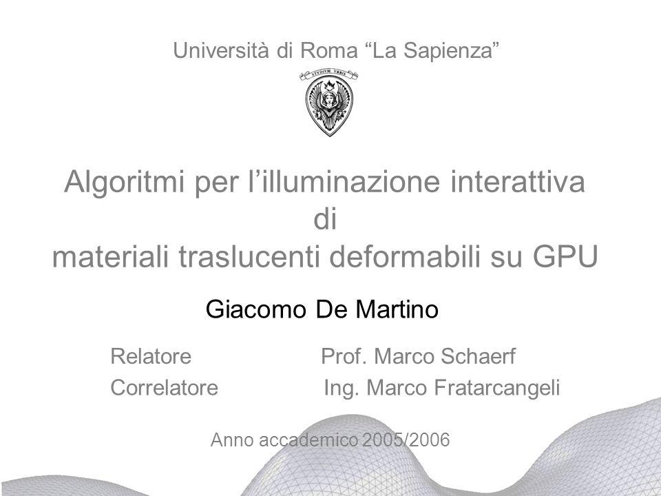 Algoritmi per lilluminazione interattiva di materiali traslucenti deformabili su GPU Giacomo De Martino Anno accademico 2005/2006 Università di Roma L