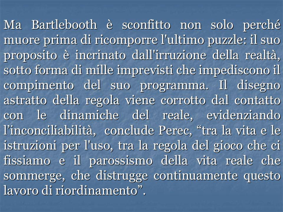 Ma Bartlebooth è sconfitto non solo perché muore prima di ricomporre l'ultimo puzzle: il suo proposito è incrinato dall'irruzione della realtà, sotto