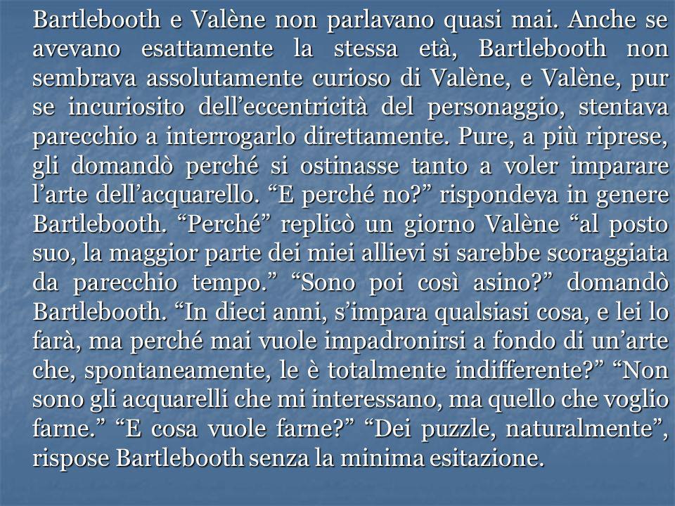 Bartlebooth e Valène non parlavano quasi mai. Anche se avevano esattamente la stessa età, Bartlebooth non sembrava assolutamente curioso di Valène, e