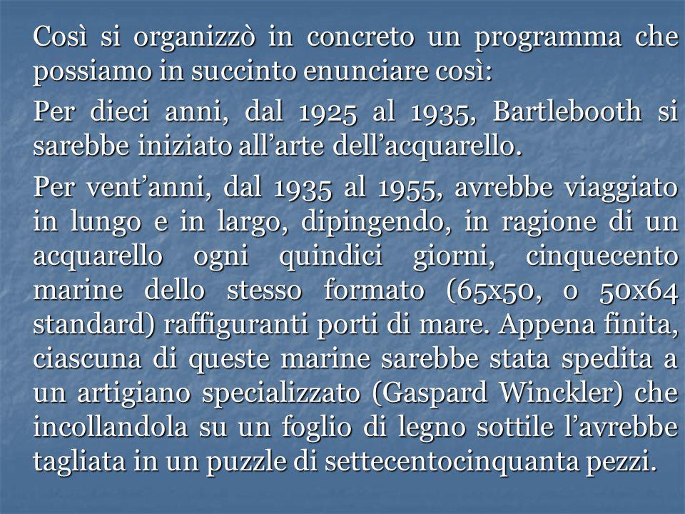 Così si organizzò in concreto un programma che possiamo in succinto enunciare così: Per dieci anni, dal 1925 al 1935, Bartlebooth si sarebbe iniziato allarte dellacquarello.