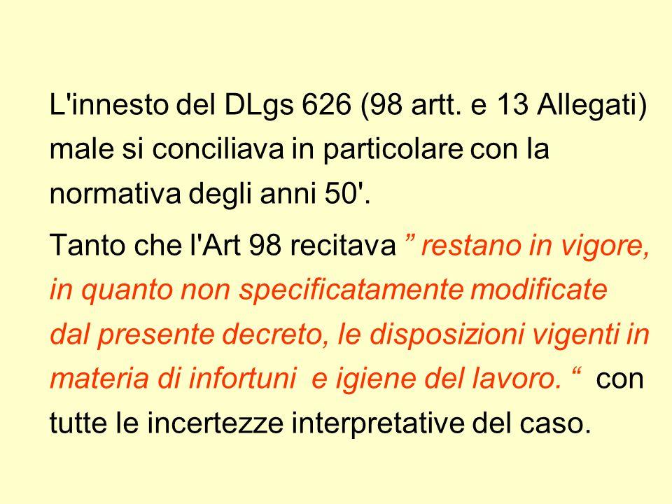 L'innesto del DLgs 626 (98 artt. e 13 Allegati) male si conciliava in particolare con la normativa degli anni 50'. Tanto che l'Art 98 recitava restano