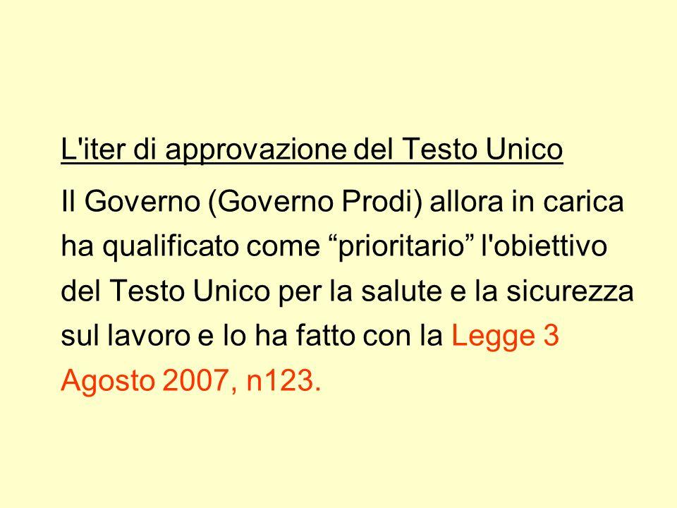 L iter di approvazione del Testo Unico Il Governo (Governo Prodi) allora in carica ha qualificato come prioritario l obiettivo del Testo Unico per la salute e la sicurezza sul lavoro e lo ha fatto con la Legge 3 Agosto 2007, n123.