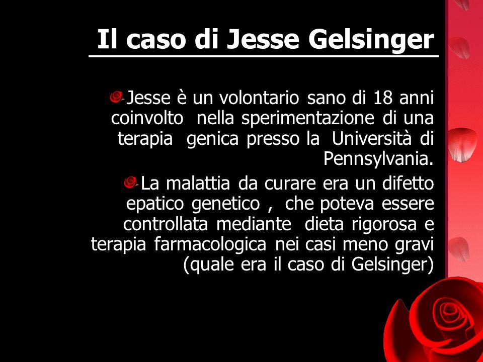 Il caso di Jesse Gelsinger Jesse è un volontario sano di 18 anni coinvolto nella sperimentazione di una terapia genica presso la Università di Pennsyl