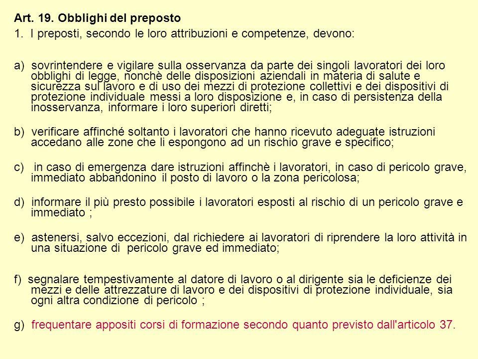 Art. 19. Obblighi del preposto 1. I preposti, secondo le loro attribuzioni e competenze, devono: a) sovrintendere e vigilare sulla osservanza da parte